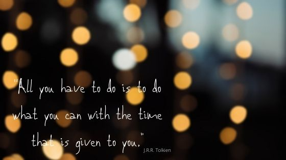 """All you have to do, is to do what you can with the time that is given to you."" - J.R.R. Tolkien"